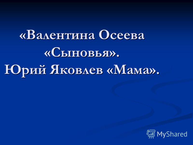 «Валентина Осеева «Сыновья». Юрий Яковлев «Мама».