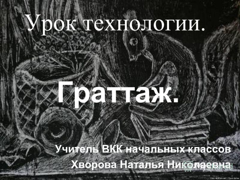 Урок технологии. Граттаж. Учитель ВКК начальных классов Хворова Наталья Николаевна