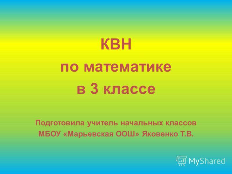 КВН по математике в 3 классе Подготовила учитель начальных классов МБОУ «Марьевская ООШ» Яковенко Т.В.