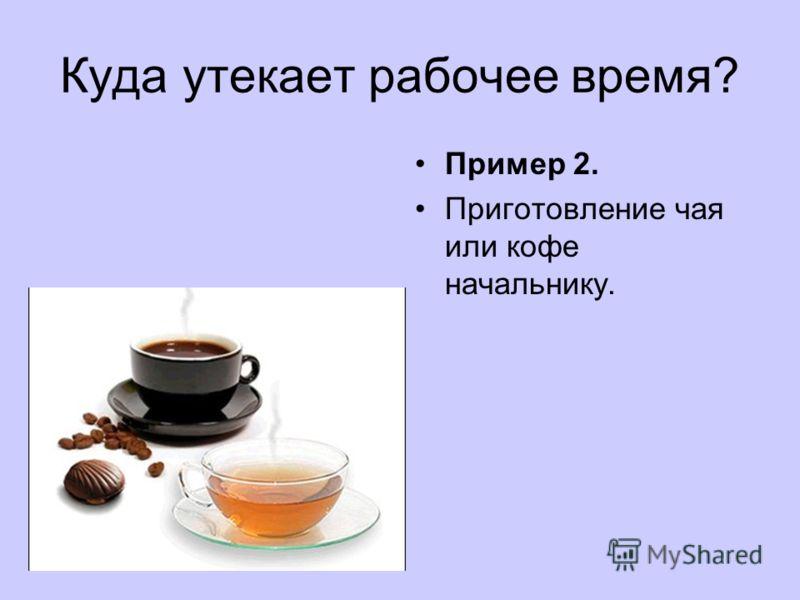 Куда утекает рабочее время? Пример 2. Приготовление чая или кофе начальнику.