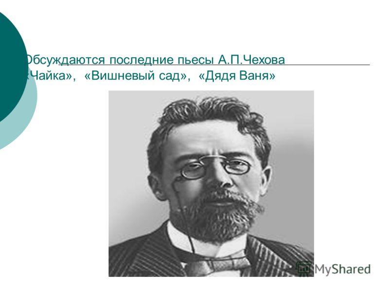 Обсуждаются последние пьесы А.П.Чехова «Чайка», «Вишневый сад», «Дядя Ваня»