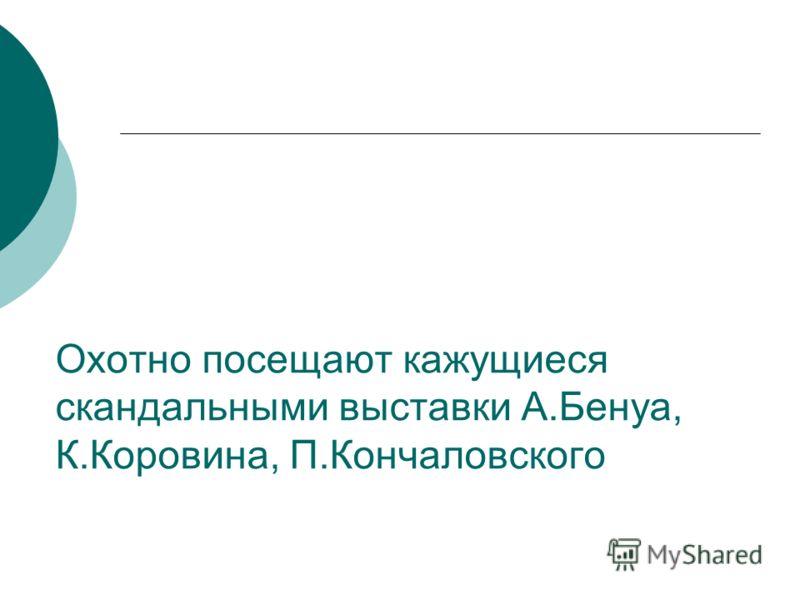 Охотно посещают кажущиеся скандальными выставки А.Бенуа, К.Коровина, П.Кончаловского