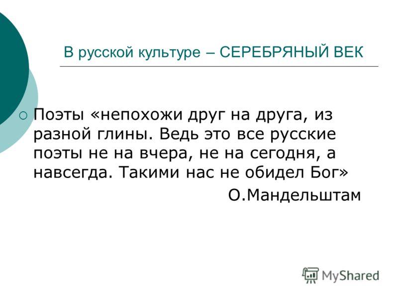В русской культуре – СЕРЕБРЯНЫЙ ВЕК Поэты «непохожи друг на друга, из разной глины. Ведь это все русские поэты не на вчера, не на сегодня, а навсегда. Такими нас не обидел Бог» О.Мандельштам