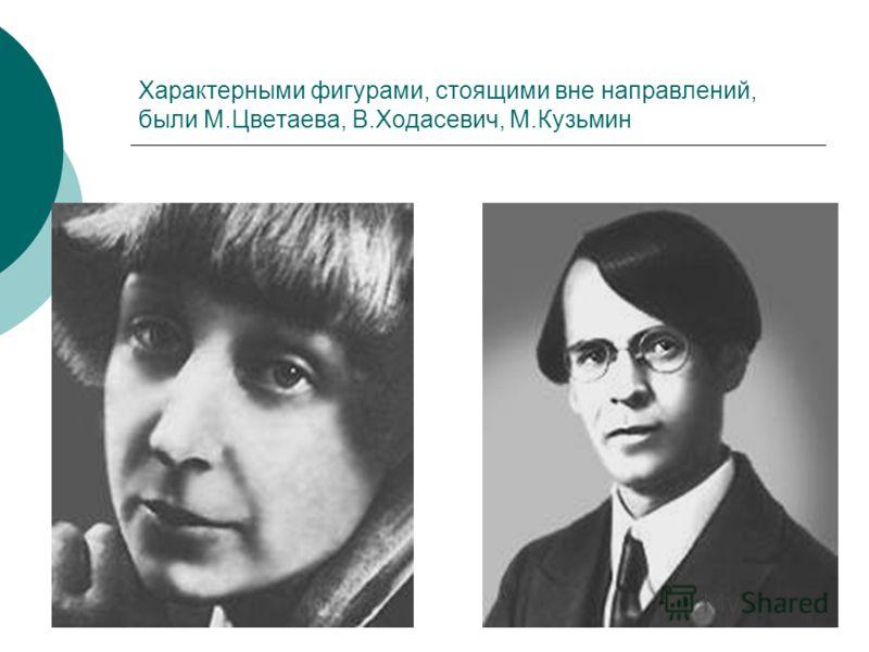 Характерными фигурами, стоящими вне направлений, были М.Цветаева, В.Ходасевич, М.Кузьмин