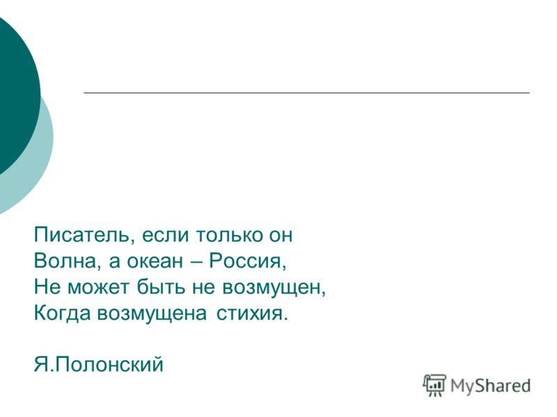Писатель, если только он Волна, а океан – Россия, Не может быть не возмущен, Когда возмущена стихия. Я.Полонский