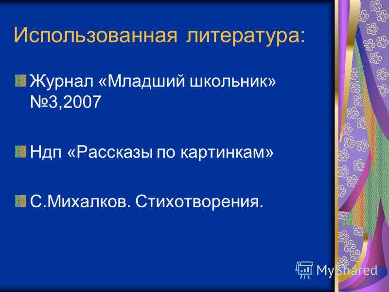 Использованная литература: Журнал «Младший школьник» 3,2007 Ндп «Рассказы по картинкам» С.Михалков. Стихотворения.