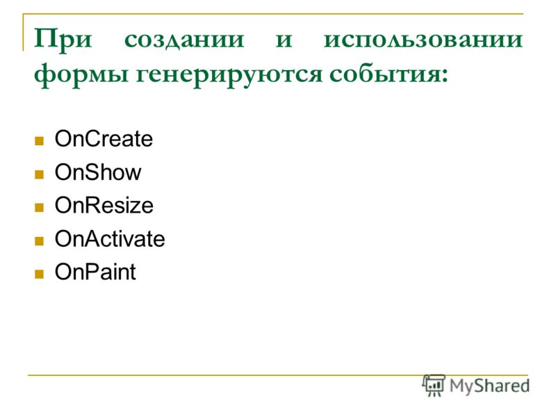 При создании и использовании формы генерируются события: OnCreate OnShow OnResize OnActivate OnPaint