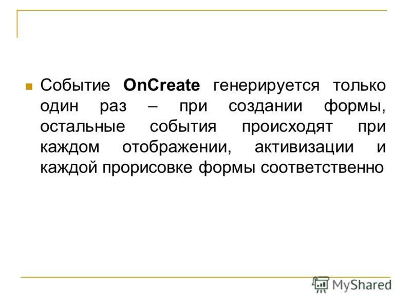 Событие OnCreate генерируется только один раз – при создании формы, остальные события происходят при каждом отображении, активизации и каждой прорисовке формы соответственно