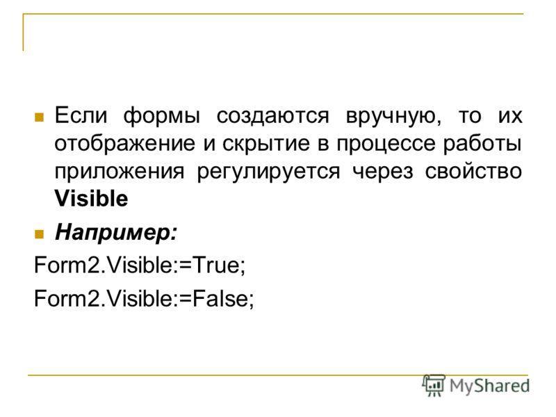 Если формы создаются вручную, то их отображение и скрытие в процессе работы приложения регулируется через свойство Visible Например: Form2.Visible:=True; Form2.Visible:=False;