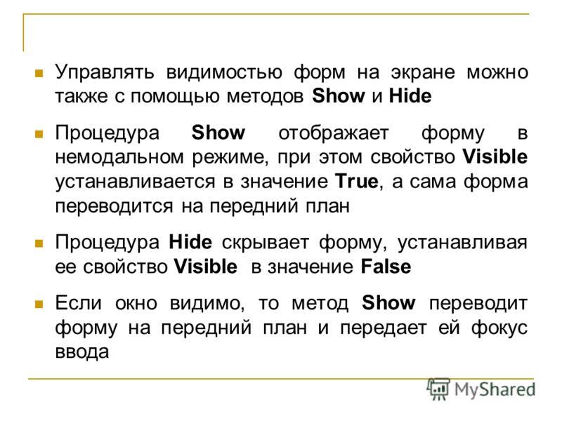 Управлять видимостью форм на экране можно также с помощью методов Show и Hide Процедура Show отображает форму в немодальном режиме, при этом свойство Visible устанавливается в значение True, а сама форма переводится на передний план Процедура Hide ск