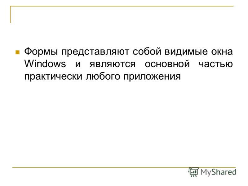 Формы представляют собой видимые окна Windows и являются основной частью практически любого приложения