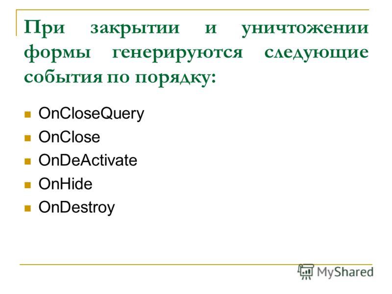 При закрытии и уничтожении формы генерируются следующие события по порядку: OnCloseQuery OnClose OnDeActivate OnHide OnDestroy