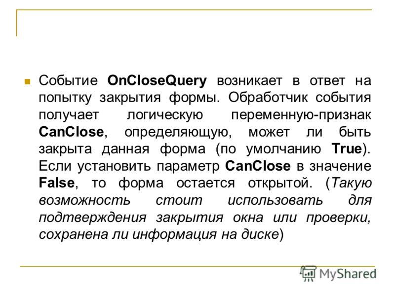 Событие OnCloseQuery возникает в ответ на попытку закрытия формы. Обработчик события получает логическую переменную-признак CanClose, определяющую, может ли быть закрыта данная форма (по умолчанию True). Если установить параметр CanClose в значение F