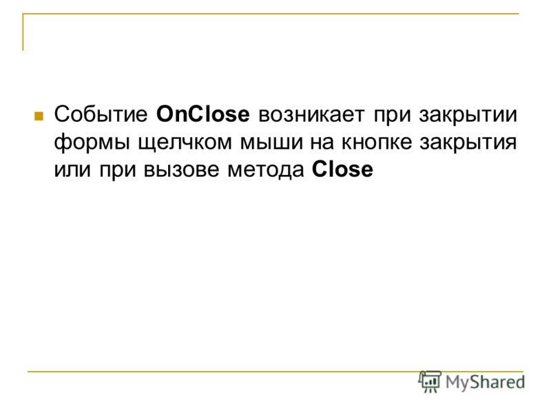 Событие OnClose возникает при закрытии формы щелчком мыши на кнопке закрытия или при вызове метода Close