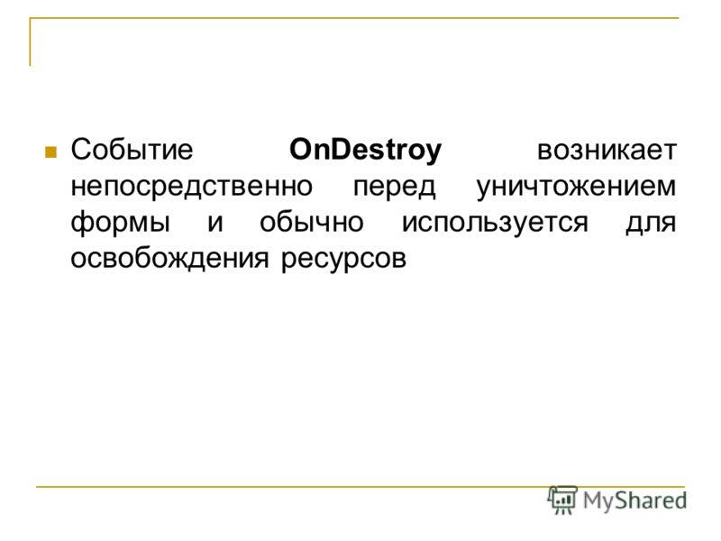 Событие OnDestroy возникает непосредственно перед уничтожением формы и обычно используется для освобождения ресурсов