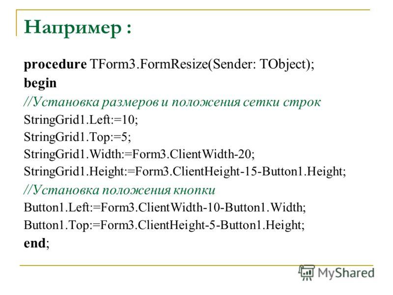 Например : procedure TForm3.FormResize(Sender: TObject); begin //Установка размеров и положения сетки строк StringGrid1.Left:=10; StringGrid1.Top:=5; StringGrid1.Width:=Form3.ClientWidth-20; StringGrid1.Height:=Form3.ClientHeight-15-Button1.Height; /