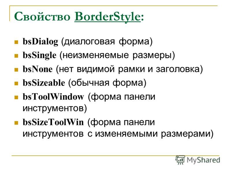 Свойство BorderStyle: bsDialog (диалоговая форма) bsSingle (неизменяемые размеры) bsNone (нет видимой рамки и заголовка) bsSizeable (обычная форма) bsToolWindow (форма панели инструментов) bsSizeToolWin (форма панели инструментов с изменяемыми размер