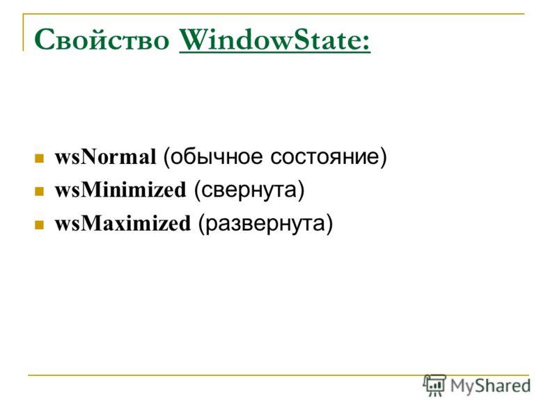 Свойство WindowState: wsNormal (обычное состояние) wsMinimized (свернута) wsMaximized (развернута)