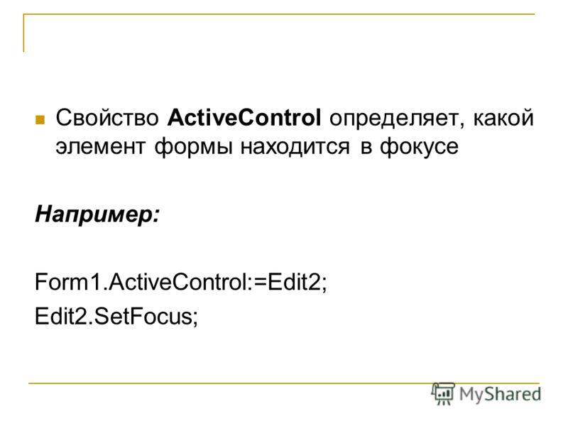 Свойство ActiveControl определяет, какой элемент формы находится в фокусе Например: Form1.ActiveControl:=Edit2; Edit2.SetFocus;