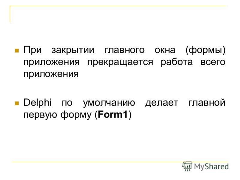 При закрытии главного окна (формы) приложения прекращается работа всего приложения Delphi по умолчанию делает главной первую форму (Form1)
