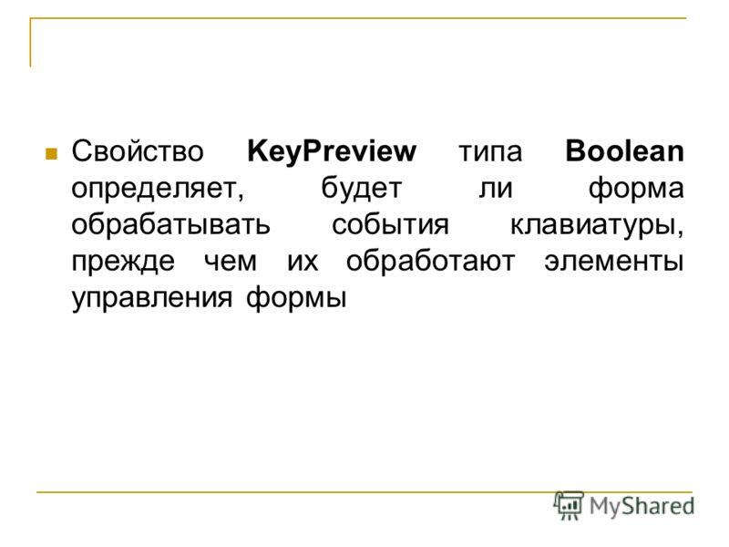 Свойство KeyPreview типа Boolean определяет, будет ли форма обрабатывать события клавиатуры, прежде чем их обработают элементы управления формы