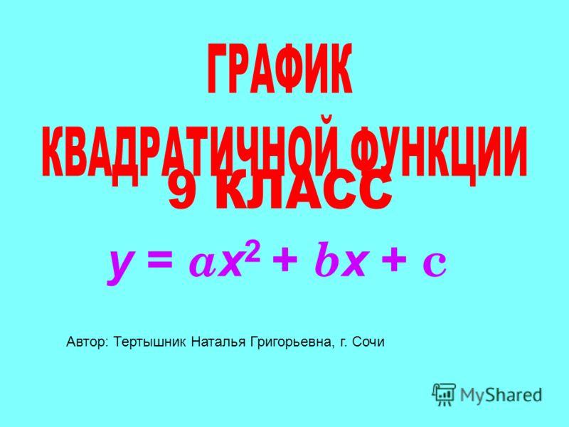 y = a х 2 + b х + c Автор: Тертышник Наталья Григорьевна, г. Сочи