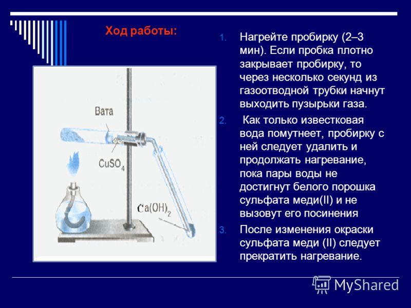 1. Нагрейте пробирку (2–3 мин). Если пробка плотно закрывает пробирку, то через несколько секунд из газоотводной трубки начнут выходить пузырьки газа. 2. Как только известковая вода помутнеет, пробирку с ней следует удалить и продолжать нагревание, п