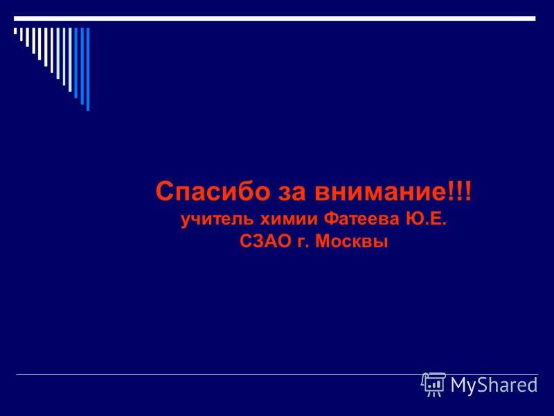 Спасибо за внимание!!! учитель химии Фатеева Ю.Е. СЗАО г. Москвы