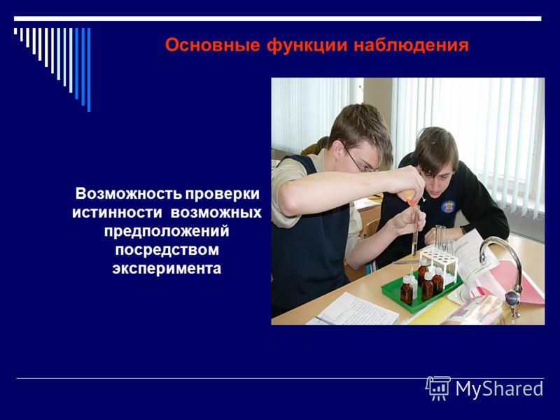 Основные функции наблюдения Возможность проверки истинности возможных предположений посредством эксперимента