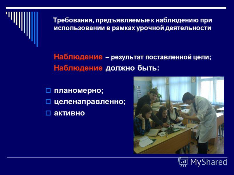 Требования, предъявляемые к наблюдению при использовании в рамках урочной деятельности Наблюдение – результат поставленной цели; Наблюдение должно быть: планомерно; целенаправленно; активно