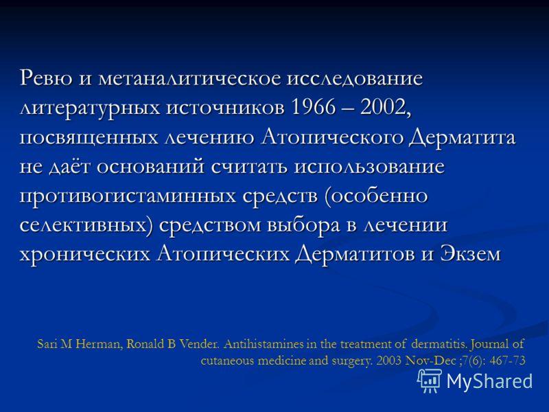 Ревю и метаналитическое исследование литературных источников 1966 – 2002, посвященных лечению Атопического Дерматита не даёт оснований считать использование противогистаминных средств (особенно селективных) средством выбора в лечении хронических Атоп