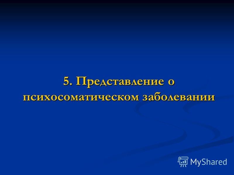 5. Представление о психосоматическом заболевании
