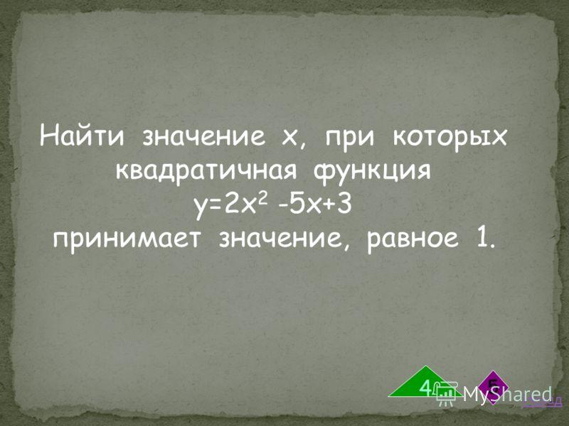 Найти значение х, при которых квадратичная функция у=2х 2 -5х+3 принимает значение, равное 1. Назад 4 5