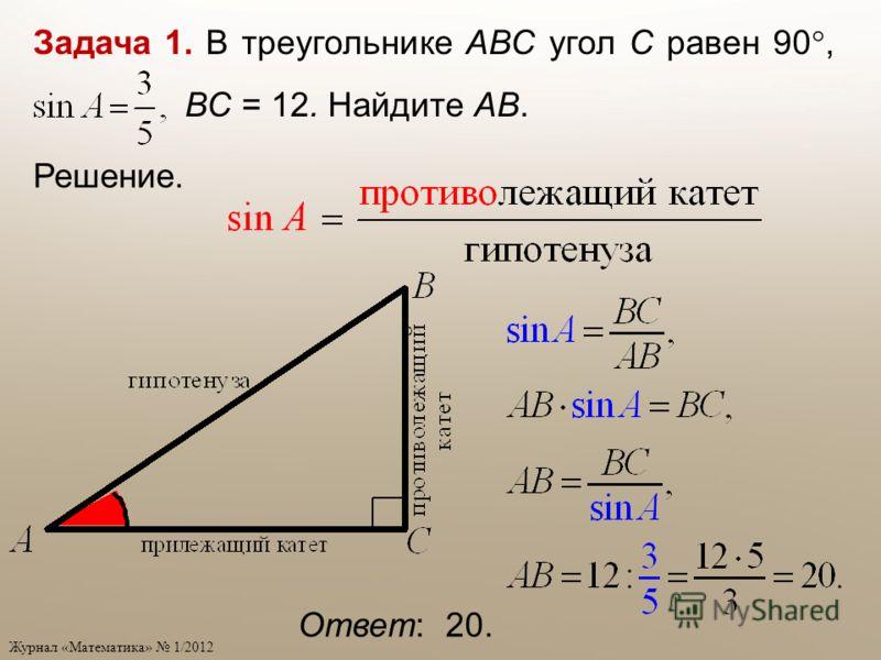 Ответ: 20. Задача 1. В треугольнике АВС угол С равен 90, ВС = 12. Найдите АВ. Решение.