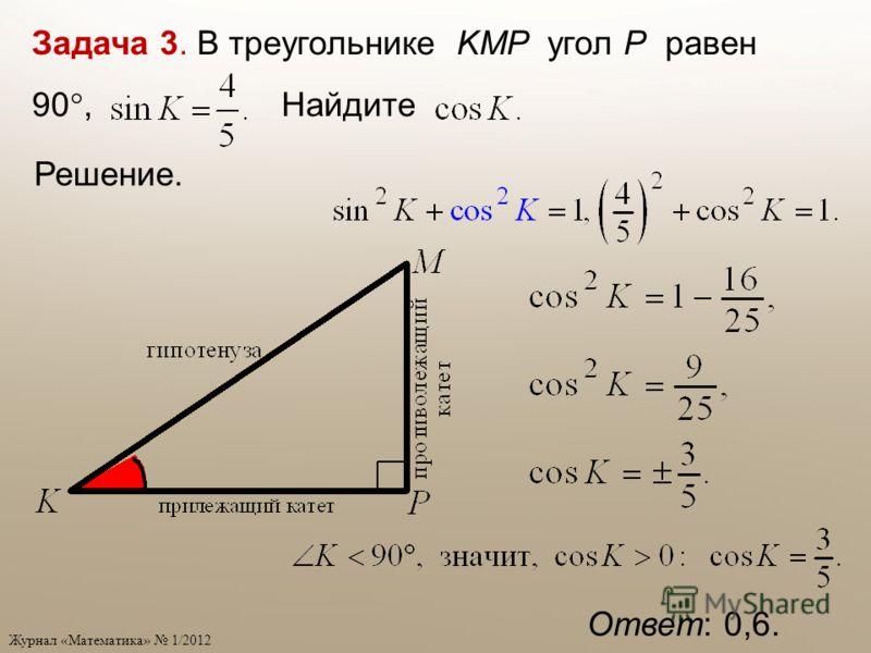 Журнал «Математика» 1/2012 Задача 3. В треугольнике KMP угол P равен 90, Найдите Ответ: 0,6. Решение.