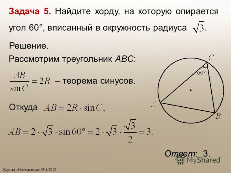 Журнал «Математика» 1/2012 Задача 5. Найдите хорду, на которую опирается угол 60°, вписанный в окружность радиуса. Рассмотрим треугольник ABC: – теорема синусов. Ответ: 3. Откуда Решение.