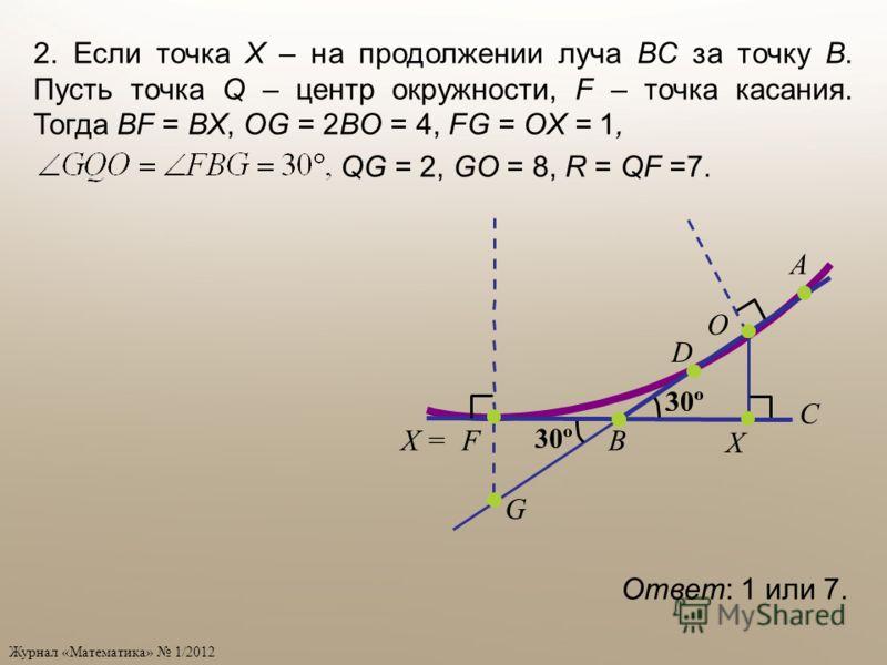 Журнал «Математика» 1/2012 Ответ: 1 или 7. D B A C O X =F X G 2. Если точка X – на продолжении луча BC за точку B. Пусть точка Q – центр окружности, F – точка касания. Тогда BF = BX, OG = 2BO = 4, FG = OX = 1, QG = 2, GO = 8, R = QF =7.