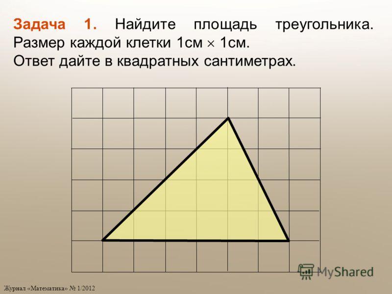 Задача 1. Найдите площадь треугольника. Размер каждой клетки 1см 1см. Ответ дайте в квадратных сантиметрах.