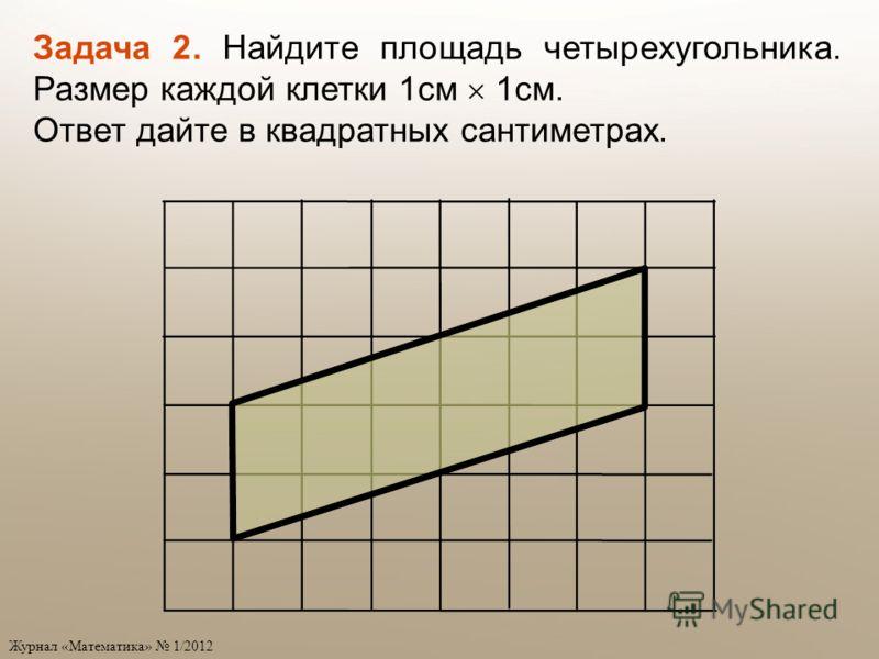Журнал «Математика» 1/2012 Задача 2. Найдите площадь четырехугольника. Размер каждой клетки 1см 1см. Ответ дайте в квадратных сантиметрах.