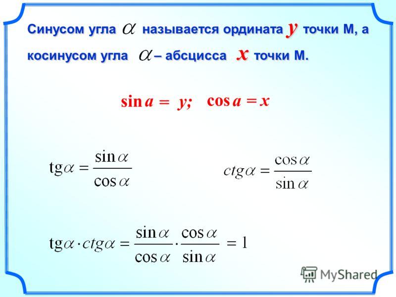 Cинусом угла называется ордината y точки М, а косинусом угла – абсцисса x точки М. x = a cos y; y; = a sin