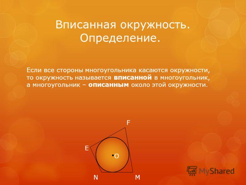 Вписанная окружность. Определение. Если все стороны многоугольника касаются окружности, то окружность называется вписанной в многоугольник, а многоугольник – описанным около этой окружности. О Е F MN