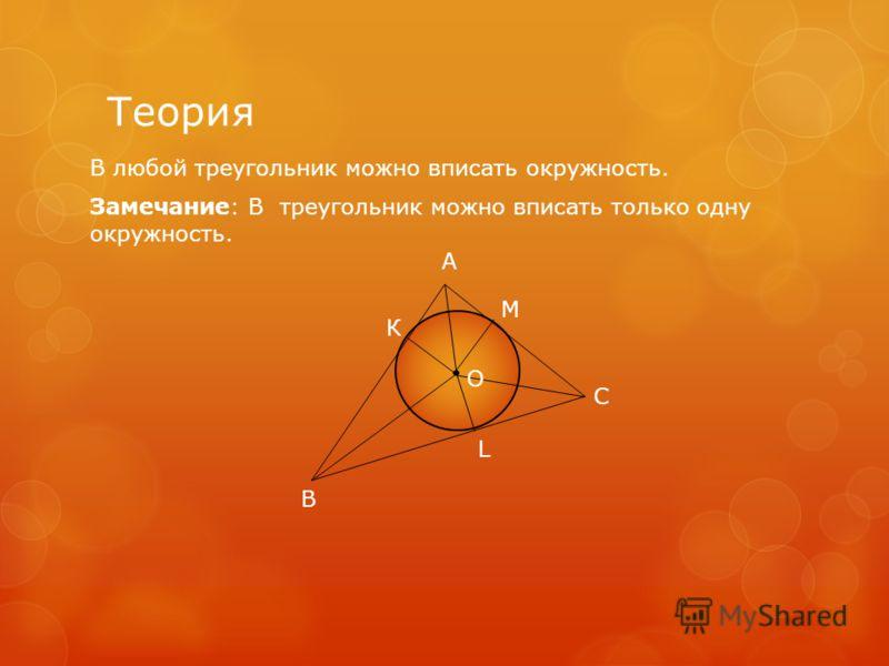 Теория В любой треугольник можно вписать окружность. Замечание: В треугольник можно вписать только одну окружность. В К А М С О L
