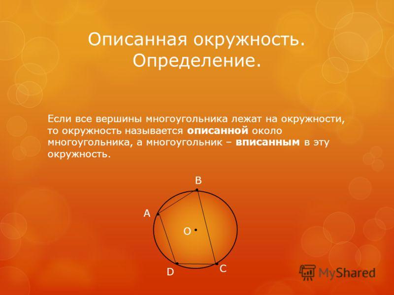 Описанная окружность. Определение. Если все вершины многоугольника лежат на окружности, то окружность называется описанной около многоугольника, а многоугольник – вписанным в эту окружность. А В С D О