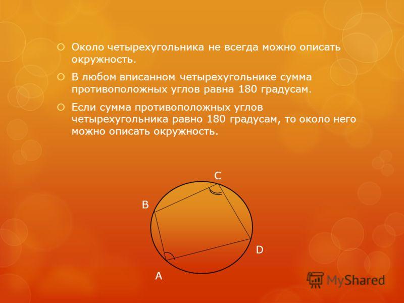 Около четырехугольника не всегда можно описать окружность. В любом вписанном четырехугольнике сумма противоположных углов равна 180 градусам. Если сумма противоположных углов четырехугольника равно 180 градусам, то около него можно описать окружность