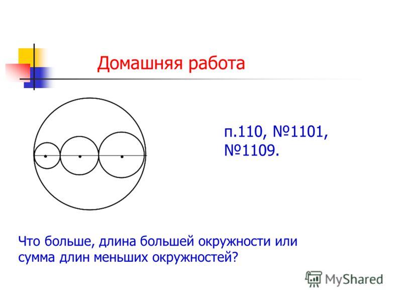 Домашняя работа Что больше, длина большей окружности или сумма длин меньших окружностей? п.110, 1101, 1109.