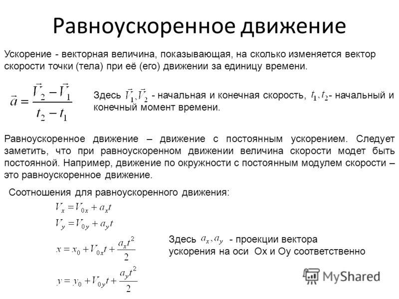 Равноускоренное движение Ускорение - векторная величина, показывающая, на сколько изменяется вектор скорости точки (тела) при её (его) движении за единицу времени. Здесь - начальная и конечная скорость, - начальный и конечный момент времени. Равноуск