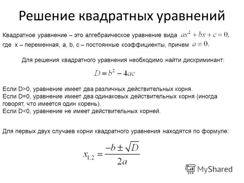 Решение квадратных уравнений Квадратное уравнение – это алгебраическое уравнение вида где x – переменная, a, b, c – постоянные коэффициенты, причем Для решения квадратного уравнения необходимо найти дискриминант: Если D>0, уравнение имеет два различн