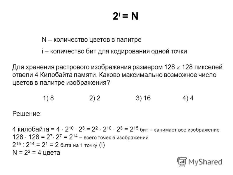 2 i = N N – количество цветов в палитре i – количество бит для кодирования одной точки Для хранения растрового изображения размером 128 128 пикселей отвели 4 Килобайта памяти. Каково максимально возможное число цветов в палитре изображения? 1) 82) 23