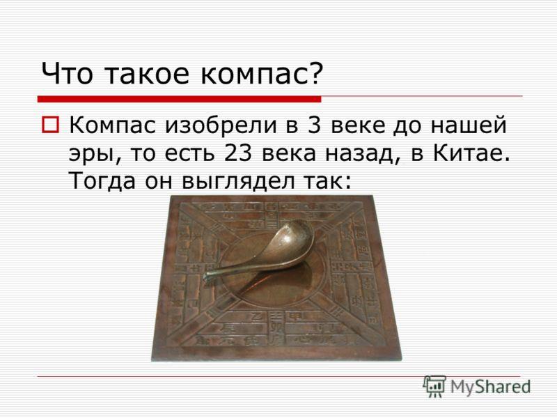 Что такое компас? Компас изобрели в 3 веке до нашей эры, то есть 23 века назад, в Китае. Тогда он выглядел так: