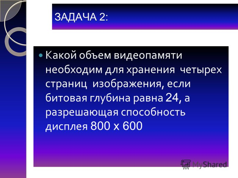 ЗАДАЧА 2: Какой объем видеопамяти необходим для хранения четырех страниц изображения, если битовая глубина равна 24, а разрешающая способность дисплея 800 х 600